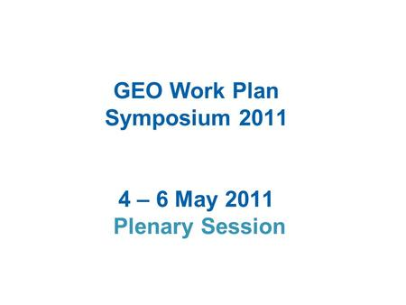 GEO Work Plan Symposium 2011 4 – 6 May 2011 Plenary Session.