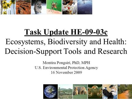 Task Update HE-09-03c Ecosystems, Biodiversity and Health: Decision-Support Tools and Research Montira Pongsiri, PhD, MPH U.S. Environmental Protection.