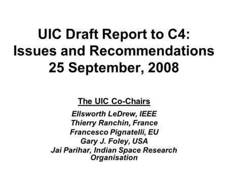 UIC Draft Report to C4: Issues and Recommendations 25 September, 2008 The UIC Co-Chairs Ellsworth LeDrew, IEEE Thierry Ranchin, France Francesco Pignatelli,