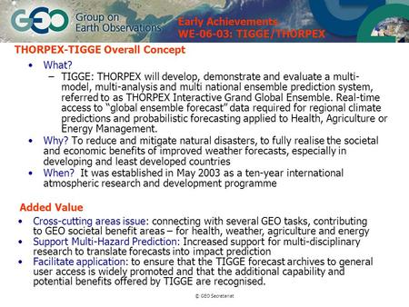 © GEO Secretariat THORPEX-TIGGE Overall Concept What? –TIGGE: THORPEX will develop, demonstrate and evaluate a multi- model, multi-analysis and multi national.