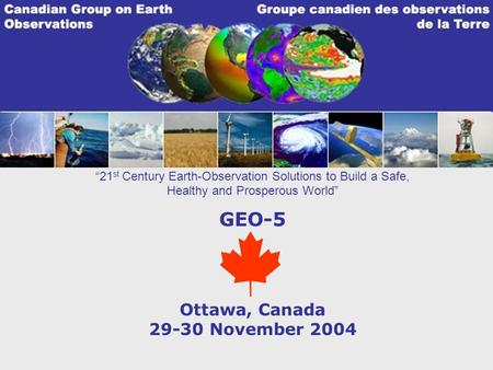 21 st Century Earth-Observation Solutions to Build a Safe, Healthy and Prosperous World GEO-5 Ottawa, Canada 29-30 November 2004.