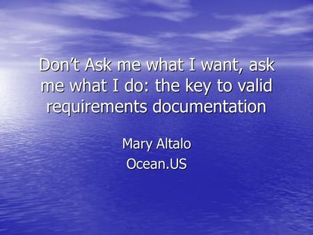 Dont Ask me what I want, ask me what I do: the key to valid requirements documentation Mary Altalo Ocean.US.
