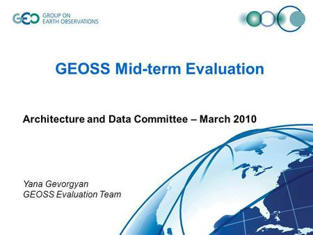 GEOSS Mid-term Evaluation Architecture and Data Committee – March 2010 Yana Gevorgyan GEOSS Evaluation Team.