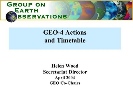 GEO-4 Actions and Timetable Helen Wood Secretariat Director April 2004 GEO Co-Chairs.