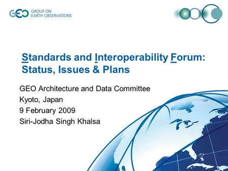 Standards and Interoperability Forum: Status, Issues & Plans GEO Architecture and Data Committee Kyoto, Japan 9 February 2009 Siri-Jodha Singh Khalsa.