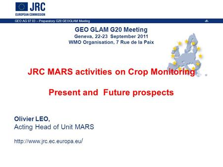 GEO GLAM G20 Meeting Geneva, 22-23 September 2011 WMO Organisation, 7 Rue de la Paix GEO AG 07 03 – Preparatory G20 GEOGLAM Meeting 1 JRC MARS activities.
