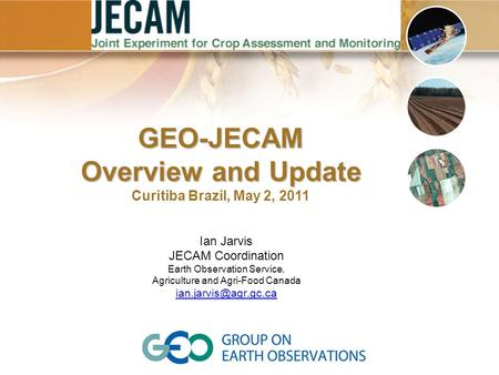 Ian Jarvis JECAM Coordination Earth Observation Service, Agriculture and Agri-Food Canada GEO-JECAM Overview and Update Curitiba Brazil,