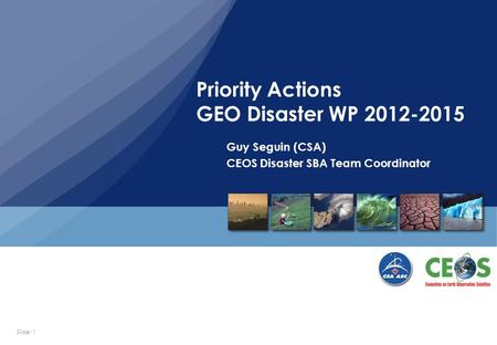 Slide: 1 Guy Seguin (CSA) CEOS Disaster SBA Team Coordinator Priority Actions GEO Disaster WP 2012-2015.