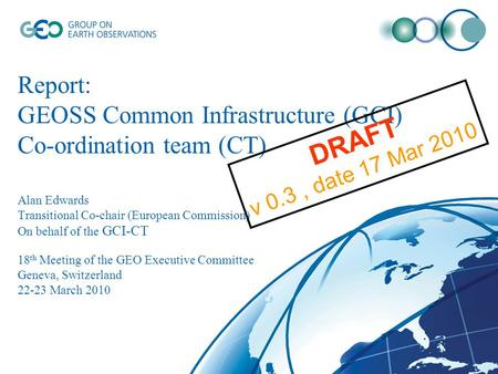 Report: GEOSS Common Infrastructure (GCI) Co-ordination team (CT) Alan Edwards Transitional Co-chair (European Commission) On behalf of the GCI-CT 18 th.