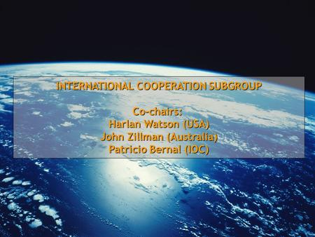 INTERNATIONAL COOPERATION SUBGROUP Co-chairs: Harlan Watson (USA) John Zillman (Australia) Patricio Bernal (IOC)