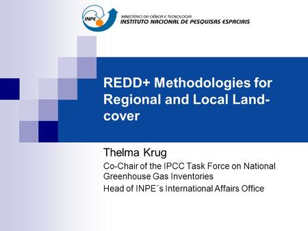 REDD+ Methodologies for Regional and Local Land- cover Thelma Krug Co-Chair of the IPCC Task Force on National Greenhouse Gas Inventories Head of INPE´s.