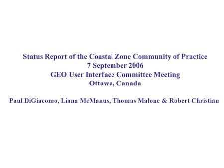 Status Report of the Coastal Zone Community of Practice 7 September 2006 GEO User Interface Committee Meeting Ottawa, Canada Paul DiGiacomo, Liana McManus,