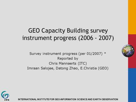 INTERNATIONAL INSTITUTE FOR GEO-INFORMATION SCIENCE AND EARTH OBSERVATION GEO Capacity Building survey instrument progress (2006 - 2007) Survey instrument.