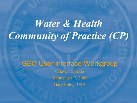 Water & Health Community of Practice (CP) GEO User Interface Workgroup Ottawa, Canada September 7, 2006 Gary Foley, USA.
