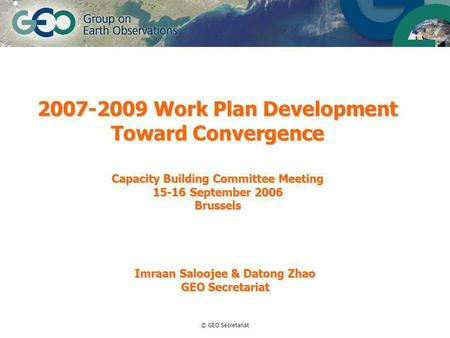 © GEO Secretariat 2007-2009 Work Plan Development Toward Convergence Capacity Building Committee Meeting 15-16 September 2006 Brussels Imraan Saloojee.