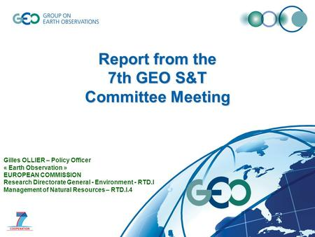 Report from the 7th GEO S&T Committee Meeting Gilles OLLIER – Policy Officer « Earth Observation » EUROPEAN COMMISSION Research Directorate General - Environment.