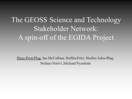The GEOSS Science and Technology Stakeholder Network: A spin-off of the EGIDA Project Hans-Peter Plag, Ian McCallum, Steffen Fritz, Shelley Jules-Plag,