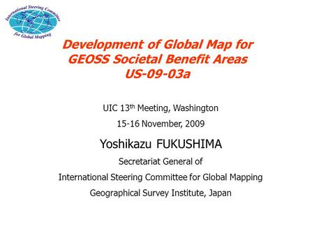 Development of Global Map for GEOSS Societal Benefit Areas US-09-03a UIC 13 th Meeting, Washington 15-16 November, 2009 Yoshikazu FUKUSHIMA Secretariat.
