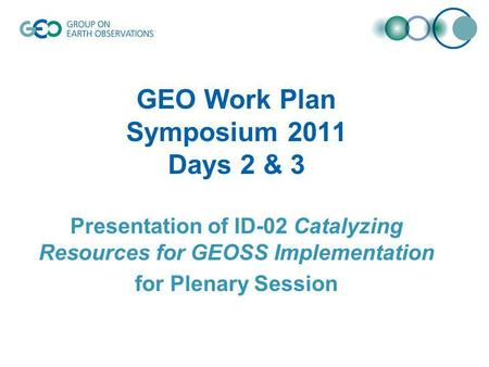 GEO Work Plan Symposium 2011 Days 2 & 3 Presentation of ID-02 Catalyzing Resources for GEOSS Implementation for Plenary Session.
