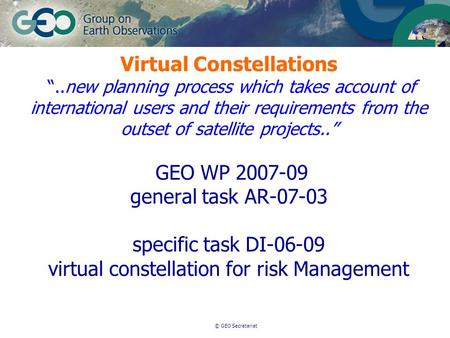 © GEO Secretariat Virtual Constellations..new planning process which takes account of international users and their requirements from the outset of satellite.