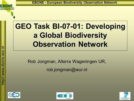Http//:www.ebone.wur.nl EBONE - European Biodiversity Observation Network GEO Task BI-07-01: Developing a Global Biodiversity Observation Network Rob Jongman,