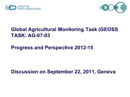Global Agricultural Monitoring Task (GEOSS TASK: AG-07-03 Progress and Perspective 2012-15 Discussion on September 22, 2011, Geneva.