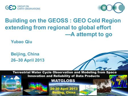 Building on the GEOSS : GEO Cold Region extending from regional to global effort ---A attempt to go Yubao Qiu Beijing, China 26–30 April 2013.