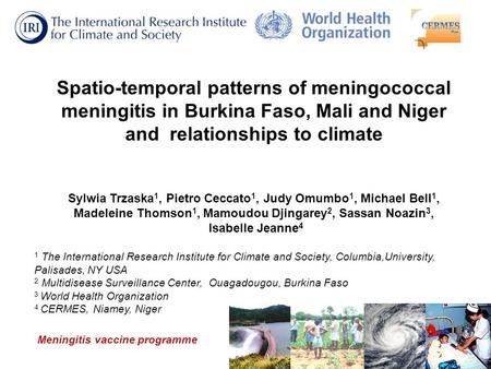 Spatio-temporal patterns of meningococcal meningitis in Burkina Faso, Mali and Niger and relationships to climate Sylwia Trzaska 1, Pietro Ceccato 1, Judy.