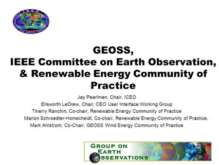 GEOSS, IEEE Committee on Earth Observation, & Renewable Energy Community of Practice Jay Pearlman, Chair, ICEO Ellsworth LeDrew, Chair, CEO User Interface.
