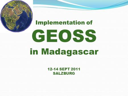 Implementation of GEOSS in Madagascar 12-14 SEPT 2011 SALZBURG.