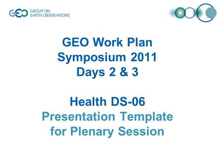 GEO Work Plan Symposium 2011 Days 2 & 3 Health DS-06 Presentation Template for Plenary Session.