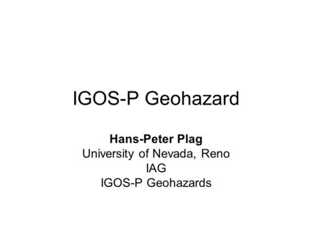 IGOS-P Geohazard Hans-Peter Plag University of Nevada, Reno IAG IGOS-P Geohazards.