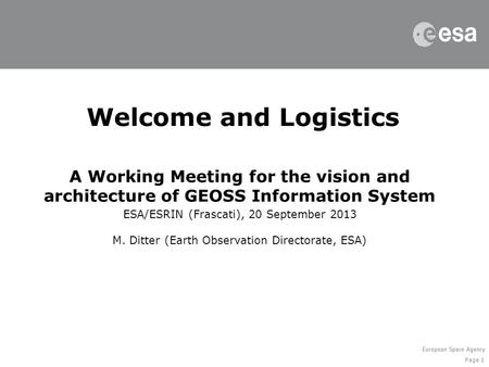 Page 1 Welcome and Logistics A Working Meeting for the vision and architecture of GEOSS Information System ESA/ESRIN (Frascati), 20 September 2013 M. Ditter.