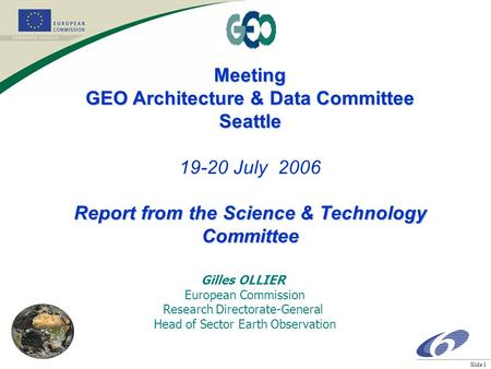 Slide 1 Meeting GEO Architecture & Data Committee Seattle 19-20 July 2006 Report from the Science & Technology Committee Gilles OLLIER European Commission.