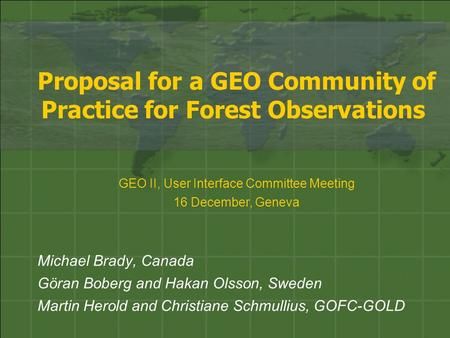 Proposal for a GEO Community of Practice for Forest Observations Michael Brady, Canada Göran Boberg and Hakan Olsson, Sweden Martin Herold and Christiane.