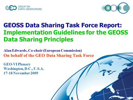 GEOSS Data Sharing Task Force Report: Implementation Guidelines for the GEOSS Data Sharing Principles Alan Edwards, Co-chair (European Commission) On behalf.