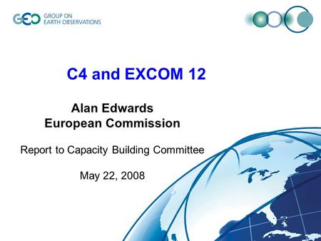 C4 and EXCOM 12 Alan Edwards European Commission Report to Capacity Building Committee May 22, 2008.