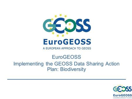 EuroGEOSS Implementing the GEOSS Data Sharing Action Plan: Biodiversity.