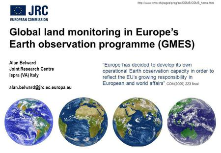 Global land monitoring in Europes Earth observation programme (GMES) Alan Belward Joint Research Centre Ispra (VA) Italy