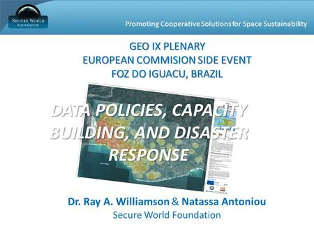 Promoting Cooperative Solutions for Space Sustainability Dr. Ray A. Williamson & Natassa Antoniou Secure World Foundation DATA POLICIES, CAPACITY BUILDING,