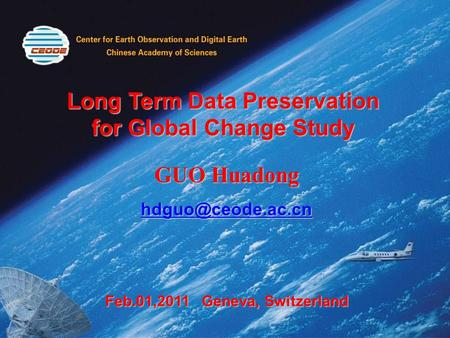 Long Term Data Preservation for Global Change Study GUO Huadong Feb.01,2011 Geneva, Switzerland.