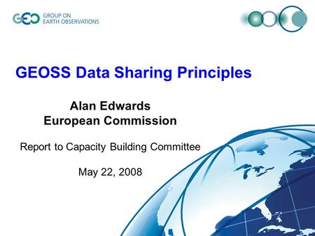 GEOSS Data Sharing Principles Alan Edwards European Commission Report to Capacity Building Committee May 22, 2008.
