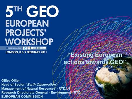 Existing European actions towards GEO Gilles Ollier Head of Sector Earth Observation Management of Natural Resources - RTD.I.4 Research Directorate General.