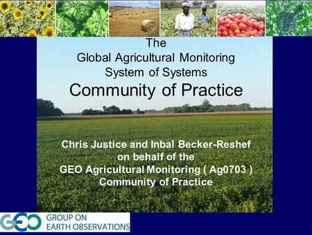T The Global Agricultural Monitoring System of Systems Community of Practice Chris Justice and Inbal Becker-Reshef on behalf of the GEO Agricultural Monitoring.