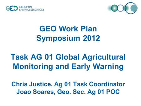 GEO Work Plan Symposium 2012 Task AG 01 Global Agricultural Monitoring and Early Warning Chris Justice, Ag 01 Task Coordinator Joao Soares, Geo. Sec. Ag.