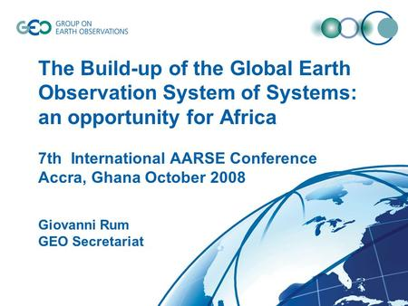 © GEO Secretariat The Build-up of the Global Earth Observation System of Systems: an opportunity for Africa Giovanni Rum GEO Secretariat 7th International.