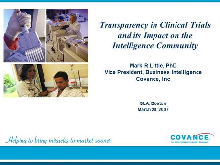 Transparency in Clinical Trials and its Impact on the Intelligence Community SLA, Boston March 20, 2007 Mark R Little, PhD Vice President, Business Intelligence.