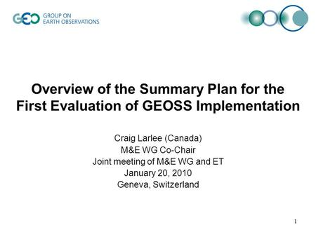 Overview of the Summary Plan for the First Evaluation of GEOSS Implementation Craig Larlee (Canada) M&E WG Co-Chair Joint meeting of M&E WG and ET January.