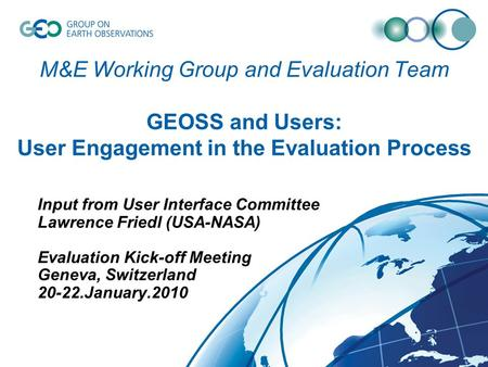 M&E Working Group and Evaluation Team GEOSS and Users: User Engagement in the Evaluation Process Input from User Interface Committee Lawrence Friedl (USA-NASA)