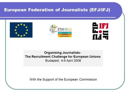 European Federation of Journalists (EFJ/IFJ) Organising Journalists- The Recruitment Challenge for European Unions Budapest, 4-6 April 2008 With the Support.